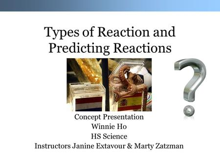Types of Reaction and Predicting Reactions Concept Presentation Winnie Ho HS Science Instructors Janine Extavour & Marty Zatzman.