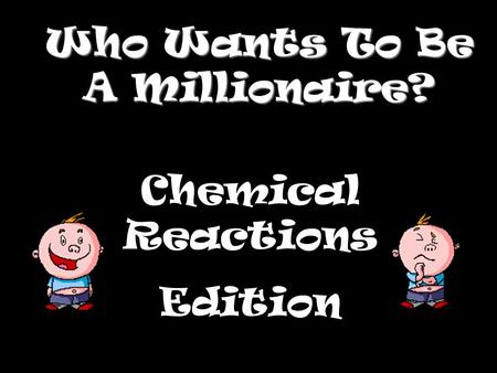 Who Wants To Be A Millionaire? Chemical Reactions Edition.