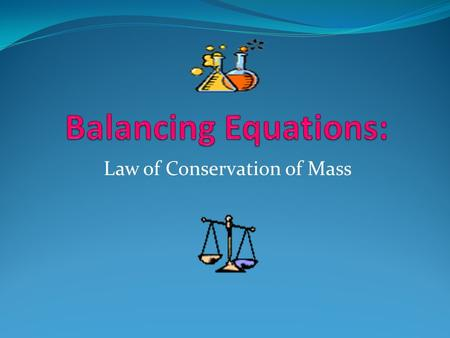 Law of Conservation of Mass Law of Conservation of Mass: Mass is neither created nor destroyed during a chemical reaction- it is conserved Mass reactants.