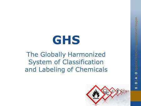 S | D | A | O Special Districts Association of Oregon GHS The Globally Harmonized System of Classification and Labeling of Chemicals.