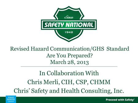 Revised Hazard Communication/GHS Standard Are You Prepared? March 28, 2013 In Collaboration With Chris Merli, CIH, CSP, CHMM Chris' Safety and Health Consulting,