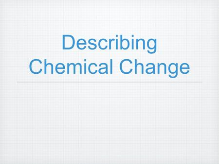 Describing Chemical Change. Objectives Identify, define, and explain: chemical equation, chemical statement, catalyst, coefficient, balanced equation,