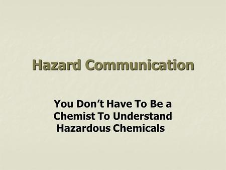 Hazard Communication You Don't Have To Be a Chemist To Understand Hazardous Chemicals.
