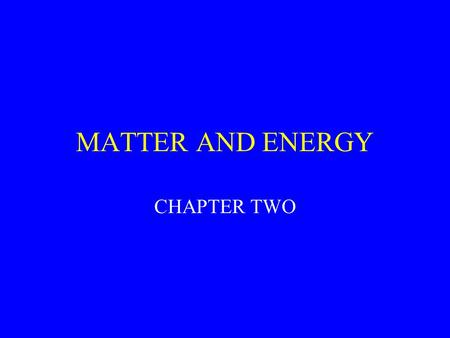 MATTER AND ENERGY CHAPTER TWO. Concepts Matter consists of elements and compounds, which in turn are made up of atoms, ions, or molecules Whenever matter.