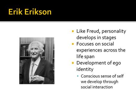  Like Freud, personality develops in stages  Focuses on social experiences across the life span  Development of ego identity  Conscious sense of self.