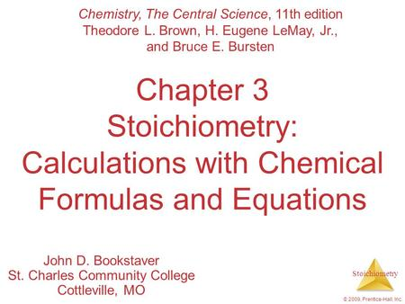 Stoichiometry © 2009, Prentice-Hall, Inc. Chapter 3 Stoichiometry: Calculations with Chemical Formulas and Equations John D. Bookstaver St. Charles Community.