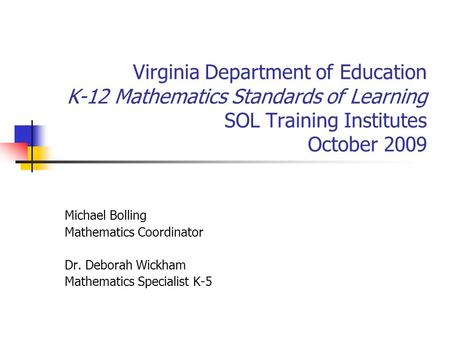 Virginia Department of Education K-12 Mathematics Standards of Learning SOL Training Institutes October 2009 Michael Bolling Mathematics Coordinator Dr.