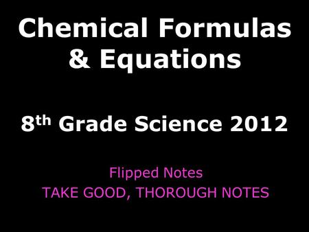 Chemical Formulas & Equations 8 th Grade Science 2012 Flipped Notes TAKE GOOD, THOROUGH NOTES.