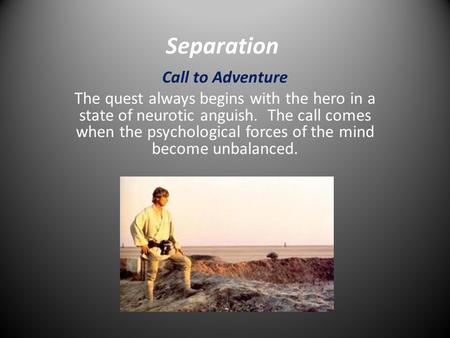 Separation Call to Adventure The quest always begins with the hero in a state of neurotic anguish. The call comes when the psychological forces of the.