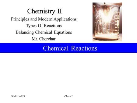 Chem 2 Slide 1 of 29 Chemical Reactions Chemistry II Principles and Modern Applications Types Of Reactions Balancing Chemical Equations Mr. Cherchar.
