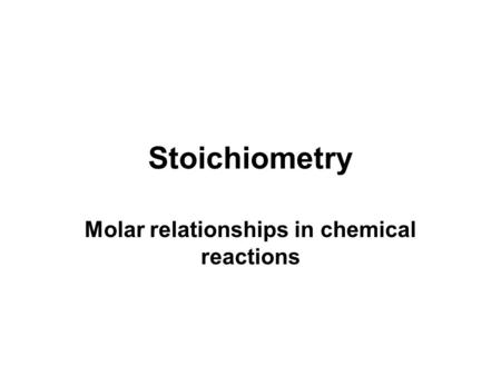 Stoichiometry Molar relationships in chemical reactions.