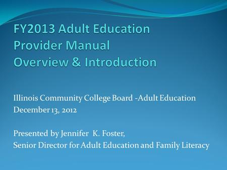 Illinois Community College Board -Adult Education December 13, 2012 Presented by Jennifer K. Foster, Senior Director for Adult Education and Family Literacy.