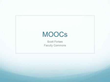 MOOCs Scott Forbes Faculty Commons. What is a Massive Open Online Course? a very recent variant of online education - form of distance education a category.