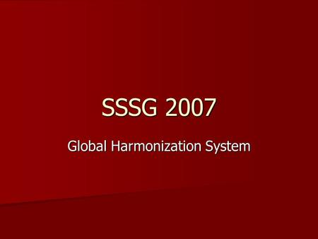 SSSG 2007 Global Harmonization System. What is GHS ? GHS is an international system designed to standardize the communication of hazardous substances.