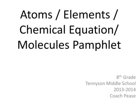 Atoms / Elements / Chemical Equation/ Molecules Pamphlet 8 th Grade Tennyson Middle School 2013-2014 Coach Pease.