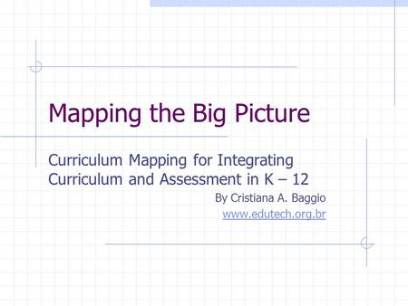 Mapping the Big Picture Curriculum Mapping for Integrating Curriculum and Assessment in K – 12 By Cristiana A. Baggio www.edutech.org.br.