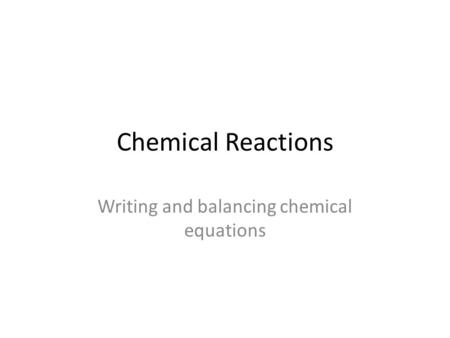 Chemical Reactions Writing and balancing chemical equations.