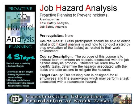 Job Hazard Analysis Proactive Planning to Prevent Incidents Also known as: Task Safety Analysis, Job Safety Analysis Pre-requisites: None Course Goals: