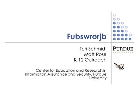 Fubswrorjb Teri Schmidt Matt Rose K-12 Outreach Center for Education and Research in Information Assurance and Security, Purdue University.