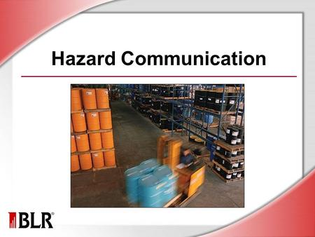 Hazard Communication. © Business & Legal Reports, Inc. 1007 Session Objectives You will be able to: Understand the hazards of materials in your work area.