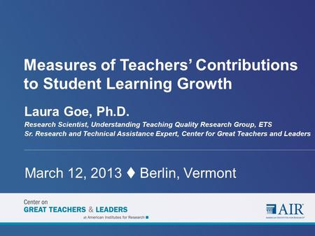 Measures of Teachers' Contributions to Student Learning Growth Laura Goe, Ph.D. Research Scientist, Understanding Teaching Quality Research Group, ETS.
