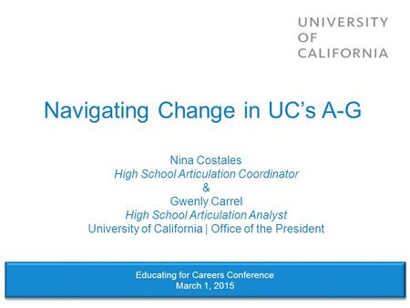 Navigating Change in UC's A-G Nina Costales High School Articulation Coordinator & Gwenly Carrel High School Articulation Analyst University of California.