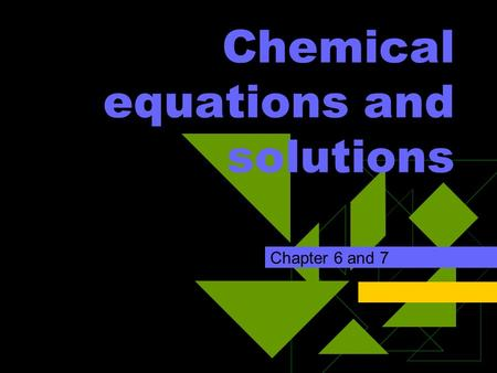 Chemical equations and solutions Chapter 6 and 7.