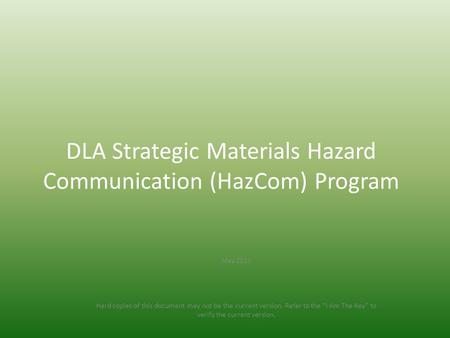 "DLA Strategic Materials Hazard Communication (HazCom) Program May 2015 Hard copies of this document may not be the current version. Refer to the ""I Am."
