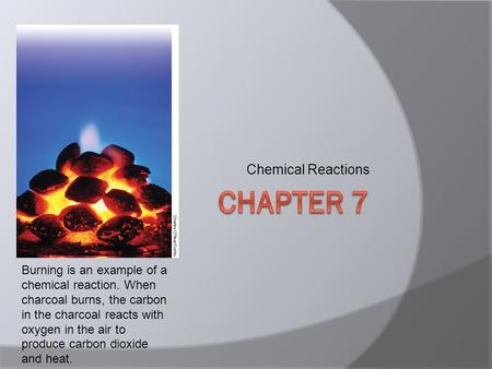 Chemical Reactions Burning is an example of a chemical reaction. When charcoal burns, the carbon in the charcoal reacts with oxygen in the air to produce.