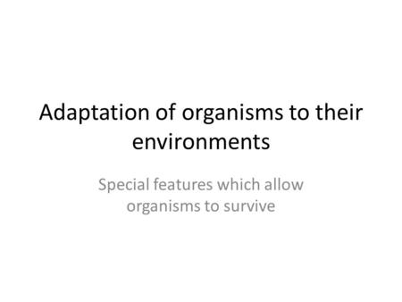 Adaptation of organisms to their environments Special features which allow organisms to survive.
