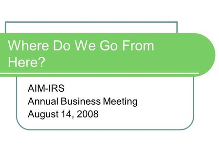Where Do We Go From Here? AIM-IRS Annual Business Meeting August 14, 2008.