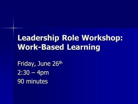 Leadership Role Workshop: Work-Based Learning Friday, June 26 th 2:30 – 4pm 90 minutes.
