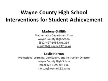 Wayne County High School Interventions for Student Achievement Marlene Griffith Mathematics Department Chair Wayne County High School (912) 427-1096, ext.