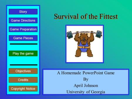 Survival of the Fittest A Homemade PowerPoint Game By April Johnson University of Georgia Play the game Game Directions Story Credits Copyright Notice.