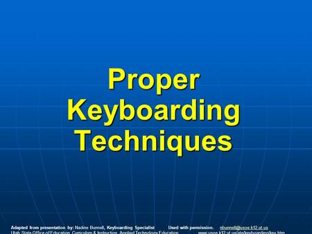 Proper Keyboarding Techniques Adapted from presentation by: Nadine Bunnell, Keyboarding Specialist Used with permission.