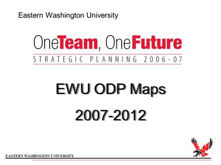 EASTERN WASHINGTON UNIVERSITY Eastern Washington University EWU ODP Maps 2007-2012 EWU ODP Maps 2007-2012.