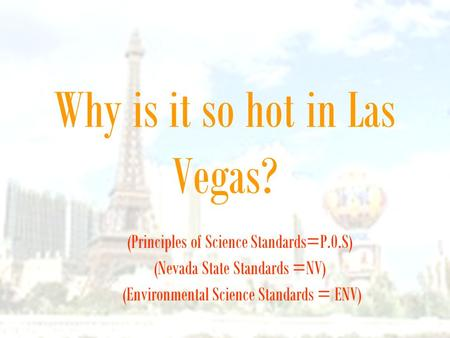Why is it so hot in Las Vegas? (Principles of Science Standards=P.0.S) (Nevada State Standards =NV) (Environmental Science Standards = ENV)