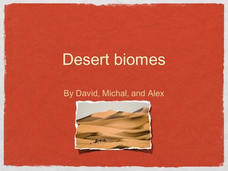 Desert biomes By David, Michal, and Alex. Climate Cold Deserts Snows in the winter Temperature in winter ranges from -2 to 4° C and in the summer 21 to.