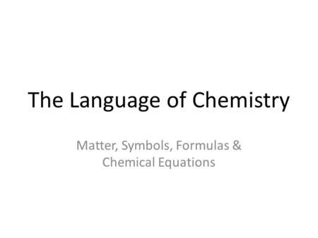 The Language of Chemistry Matter, Symbols, Formulas & Chemical Equations.