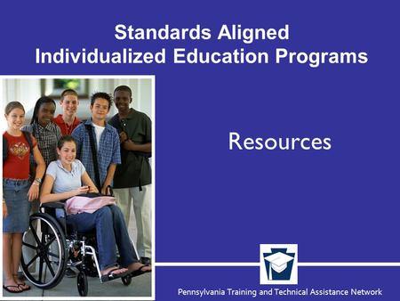 Pennsylvania Training and Technical Assistance Network Standards Aligned Individualized Education Programs Resources.