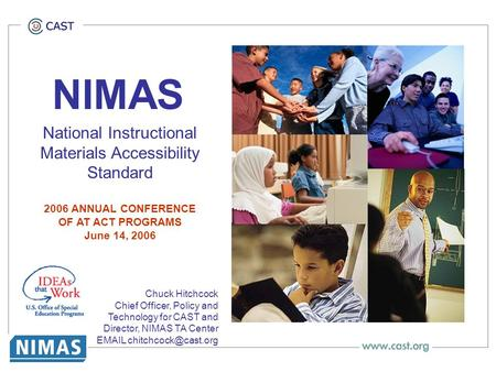NIMAS National Instructional Materials Accessibility Standard 2006 ANNUAL CONFERENCE OF AT ACT PROGRAMS June 14, 2006 Chuck Hitchcock Chief Officer, Policy.