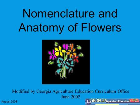August 2008 Nomenclature and Anatomy of Flowers Modified by Georgia Agriculture Education Curriculum Office June 2002.