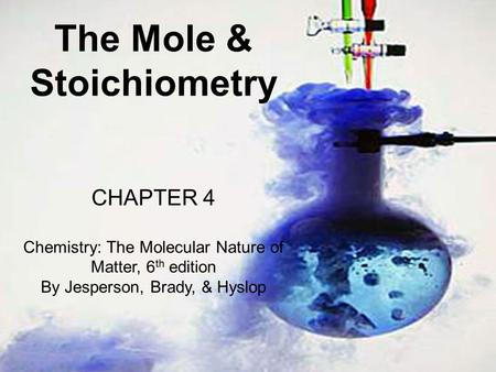 The Mole & Stoichiometry CHAPTER 4 Chemistry: The Molecular Nature of Matter, 6 th edition By Jesperson, Brady, & Hyslop.