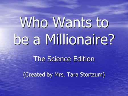 Who Wants to be a Millionaire? The Science Edition (Created by Mrs. Tara Stortzum)