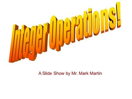 A Slide Show by Mr. Mark Martin. Integer Operations Integers are all the positive and negative numbers and zero. –In set notation: {... -2, -1, 0, 1,