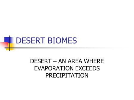 DESERT BIOMES DESERT – AN AREA WHERE EVAPORATION EXCEEDS PRECIPITATION.