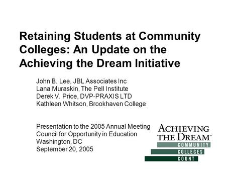 Retaining Students at Community Colleges: An Update on the Achieving the Dream Initiative John B. Lee, JBL Associates Inc Lana Muraskin, The Pell Institute.