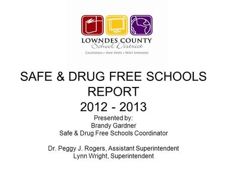 SAFE & DRUG FREE SCHOOLS REPORT 2012 - 2013 Presented by: Brandy Gardner Safe & Drug Free Schools Coordinator Dr. Peggy J. Rogers, Assistant Superintendent.
