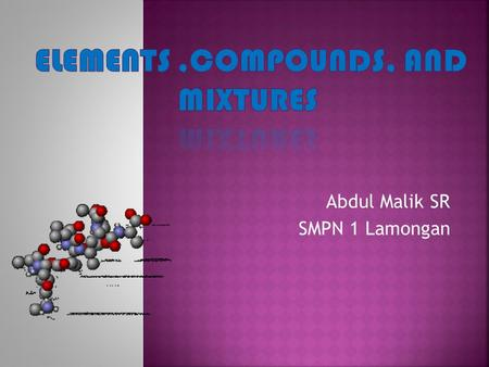 Abdul Malik SR SMPN 1 Lamongan.  1.To describe the characteristics of elements, compounds, and mixtures  2.To classify matters into elements,compounds,and.