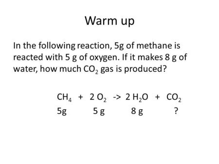 Warm up In the following reaction, 5g of methane is reacted with 5 g of oxygen. If it makes 8 g of water, how much CO 2 gas is produced? CH 4 + 2 O 2 ->